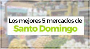 Los mejores 5 mercados de Santo Domingo – República Dominicana